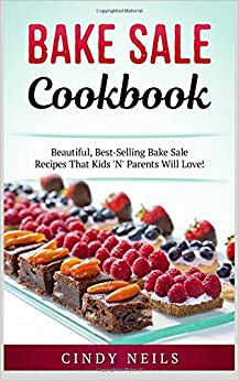 Bake Sale Cookbook: Beautiful, Best-Selling Bake Sale Recipes That Kids 'N' Parents Will