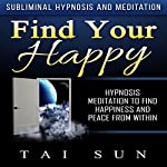 Find Your Happy: Hypnosis Meditation to Find Happiness and Peace from Within via Subliminal Hypnosis and Meditation | Tai Sun