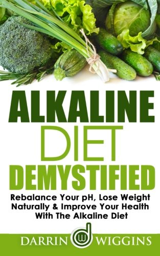 Alkaline Diet: Demystified - Rebalance Your pH, Lose Weight Naturally & Improve Your Health With The Alkaline Diet