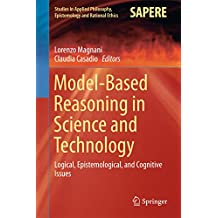 Model-Based Reasoning in Science and Technology: Logical, Epistemological, and Cognitive Issues (Studies in Applied Philosophy, Epistemology and Rational Ethics Book 27)