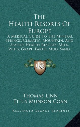 Download The Health Resorts Of Europe: A Medical Guide To The Mineral Springs, Climatic, Mountain, And Seaside Health Resorts, Milk, Whey, Grape, Earth, Mud, Sand, And Air Cures Of Europe (1893) pdf