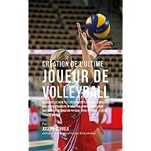 Création de l'Ultime Joueur de Volleyball: Découvrez les secrets et les astuces utilisés par les meilleurs joueurs et entraîneurs de volleyball professionnel ... votre Condition Physique (French Edition)