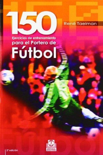 Descargar Libro Ciento 50 Ejercicios De Entrenamiento Para El Portero De FÚtbol René Taelman