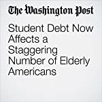 Student Debt Now Affects a Staggering Number of Elderly Americans | Abha Bhattarai