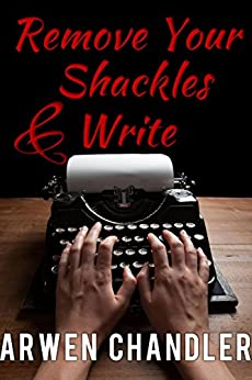 Remove Your Shackles & Write: A Quick Guide for New Writers by [Chandler, Arwen]