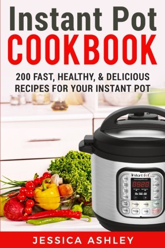 Instant Pot Cookbook: An Ultimate Guide To The New Electric Pressure Cooker: 200 Fast, Healthy and Delicious Recipes For