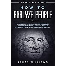 How to Analyze People: Dark Psychology - Dark Secrets to Analyze and Influence Anyone Using Body Language, Human Psychology, Subliminal Persuasion and NLP