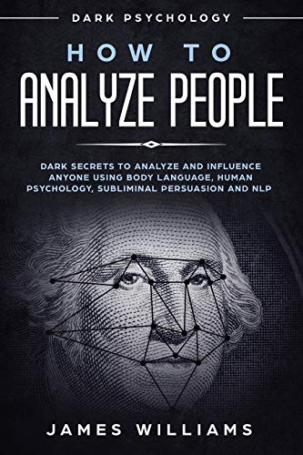 How to Analyze People: Dark Psychology - Dark Secrets to Analyze and Influence Anyone Using Body Language, Human Psychology, Subliminal Persuasion and NLP (The Dark Side Of Interpersonal Relationships Includes)