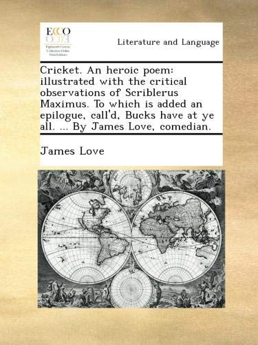 Download Cricket. An heroic poem: illustrated with the critical observations of Scriblerus Maximus. To which is added an epilogue, call'd, Bucks have at ye all. ... By James Love, comedian. pdf