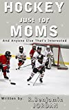 HOCKEY JUST FOR MOMS: AND ANYONE ELSE THAT'S INTERESTED (SPORTS BOOKS JUST FOR MOMS Book 1)