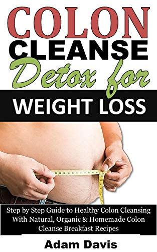 Colon Cleanse Detox for Weight Loss: Step by Step Guide to Healthy Colon Cleansing With Natural, Organic & Homemade Colon Cleanse Breakfast Recipes