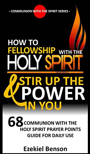 Holy Communion Prayers - How To Fellowship With The Holy Spirit And Stir Up The Power In You: 68 Communion With The Holy Spirit Prayer Points Guide For Daily Use (Communion With The Spirit Series Book 1)