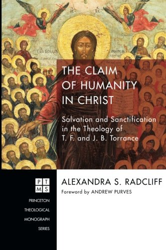 The Claim of Humanity in Christ: Salvation and Sanctification in the Theology of T. F. and J. B. Torrance (Princeton Theological Monographs)