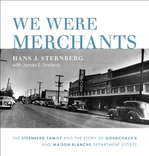 We Were Merchants: The Sternberg Family and the Story of Goudchaux's and Maison Blanche Department Stores -