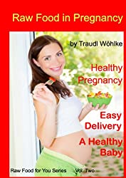 Raw Food in Pregnancy. For Easy Pregnancy, Easy Delivery, A Healthy Baby (Raw Food for You Book 2) (English Edition)