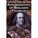 The Autobiography of Benjamin Franklin: In His Own Words, the Life of the Inventor, Philosopher, Satirist, Political Theorist, Statesman, and Diplomat