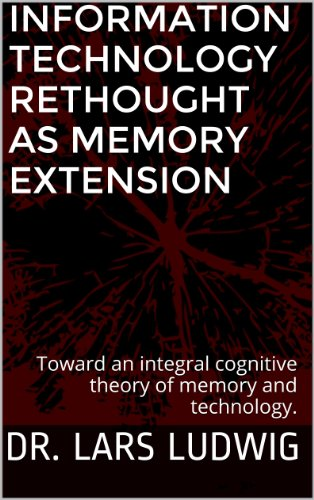 Information Technology Rethought as Memory Extension: Toward an integral cognitive theory of memory and technology. ()