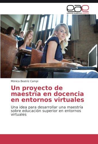 Descargar Libro Un Proyecto De Maestría En Docencia En Entornos Virtuales: Una Idea Para Desarrollar Una Maestría Sobre Educación Superior En Entornos Virtuales Mónica Beatriz Campi