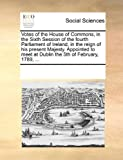 Votes of the House of Commons, in the Sixth Session of the Fourth Parliament of Ireland, in the Reign of His Present Majesty Appointed to Meet at Dub, See Notes Multiple Contributors, 1170223885
