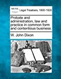 Probate and administration, law and practice in common form and contentious Business, W. John Dixon, 1240178522