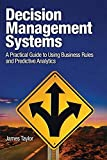 Decision Management Systems: A Practical Guide to Using Business Rules and Predictive Analytics: A Practical Guide to…
