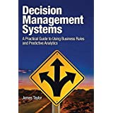 Decision Management Systems: A Practical Guide to Using Business Rules and Predictive Analytics: A Practical Guide to Using B