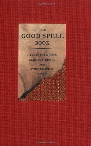 The Good Spell Book: Love Charms, Magical Cures, and Other Practical -