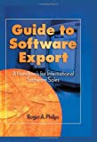 Guide to Software Export : A Handbook for International Software Sales, Philips, Roger A., 0789001438