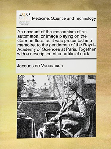 An account of the mechanism of an automaton, or image playing on the German-flute: as it was presented in a memoire, to the gentlemen of the ... with a description of an artificial duck,