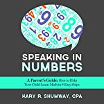 Speaking in Numbers: A Parent's Guide: How to Help Your Child Learn Math in 9 Easy Steps | Kary R. Shumway