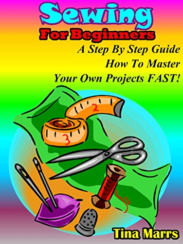 Sewing for beginners: A step by step guide how to master yor own projects fast by [Marrs, Tina]