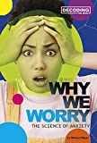 Why We Worry: The Science of Anxiety (Decoding the Mind)