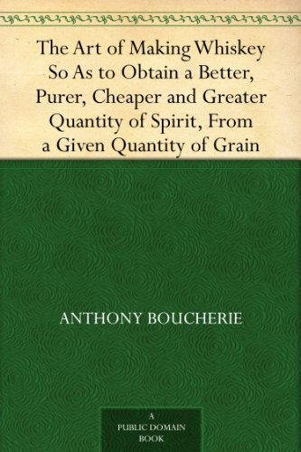 The Art of Making Whiskey So As to Obtain a Better, Purer, Cheaper and Greater Quantity of Spirit, From a Given Quantity of Grain