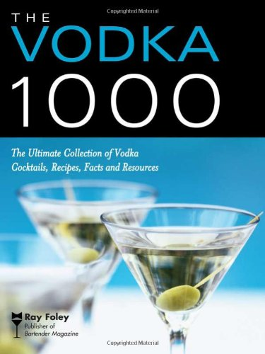 The Vodka 1000: The Ultimate Collection of Vodka Cocktails, Recipes, Facts, and Resources (Bartender Magazine)