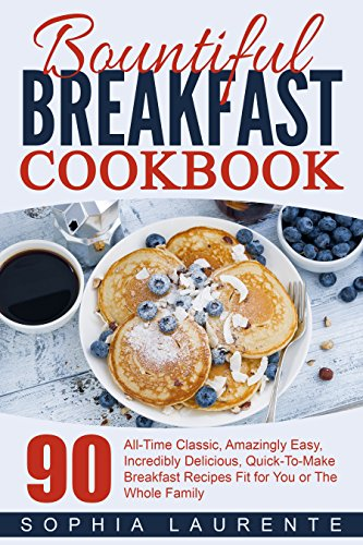 Breakfast: Meals, Dining, Bountiful Breakfast Cookbook - 90 All-Time Classic, Amazingly Easy, Incredibly Delicious, Quick-To-Make Breakfast Recipes Fit ... The Whole Family (Cookbooks Best Sellers 3) by Sophia Laurente