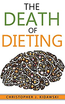 The Death of Dieting: Lose Weight, Banish Allergies, and Feed Your Body What It Needs To Thrive! by [Kidawski, Christopher J.]