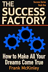 The Success Factory: How to Make All Your Dreams Come True (Success Series Book 1) (English Edition)