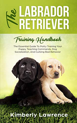 The Labrador Retriever Training Handbook: The Essential Guide To Potty Training Your Puppy, Teaching Commands, Dog Socialization, And Curbing Bad Behavior (Puppy Toilet Paper)