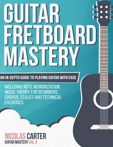 Read Online Guitar Fretboard Mastery: An In-Depth Guide to Playing Guitar with Ease, Including Note Memorization, Music Theory for Beginners, Chords, Scales and Technical Exercises (Guitar Mastery) (Volume 2) pdf epub