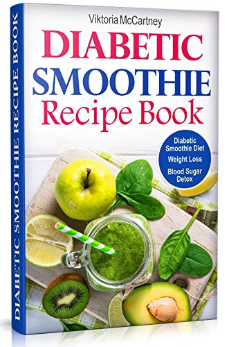 Diabetic Smoothie Recipe Book: Diabetic Green Smoothie Recipes for Weight Loss and Blood Sugar Detox! Healthy Diabetic Smoothie Diet.