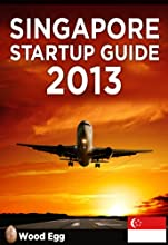 Singapore Startup Guide 2013: New Insider Insights for Entrepreneurs to Start a Business in Singapore