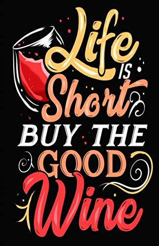 Life Is Short Buy The Good Wine: Wine Tasting Journal Notebook with Space for Logging and Tracking the Essence of Each New Wine - Perfect for Wine Lovers  and Connoisseurs - 5.5