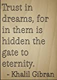 """""""Trust in dreams, for in them is hidden the gate to eternity."""" quote by Khalil Gibran Motivation and inspiration are what gets us out of bed every morning. To give you that drive and touch of magic that you need in your life, why not add some wise wo..."""