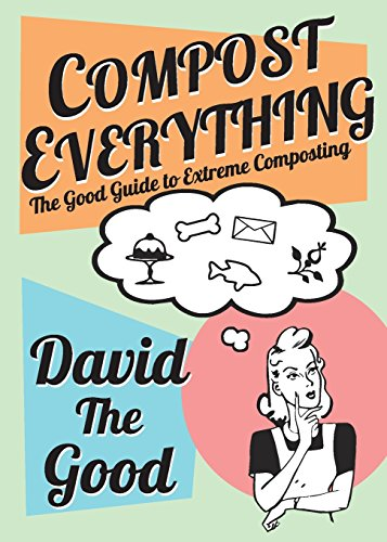 Book cover from Compost Everything: The Good Guide to Extreme Composting by David The Good