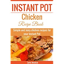 Instant Pot Chicken Recipe Book: Simple and Juicy chicken recipes for your Instant Pot