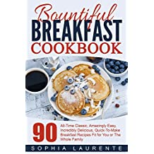 Breakfast: Meals, Dining, Bountiful Breakfast Cookbook - 90 All-Time Classic, Amazingly Easy, Incredibly Delicious, Quick-To-Make Breakfast Recipes Fit ... The Whole Family (Cookbooks Best Sellers 3)