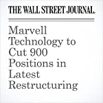Marvell Technology to Cut 900 Positions in Latest Restructuring | Don Clark