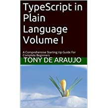 TypeScript in Plain Language Volume I: A Comprehensive Starting Up Guide  For Complete Beginners (Teach-Yourself To Program Book 2)