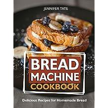 Bread Machine Cookbook: Delicious Recipes for Homemade Bread (Bread Maker & Bread Machine Recipes)