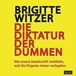 Die Diktatur der Dummen: Wie unsere Gesellschaft verblödet, weil die Klügeren immer nachgeben | Brigitte Witzer